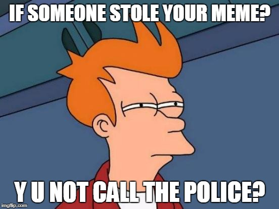 Celebrating Stolen Memes Week An AndrewFinlayson Event July 17-24 | IF SOMEONE STOLE YOUR MEME? Y U NOT CALL THE POLICE? | image tagged in memes,futurama fry,stolen meme,stolen memes week | made w/ Imgflip meme maker