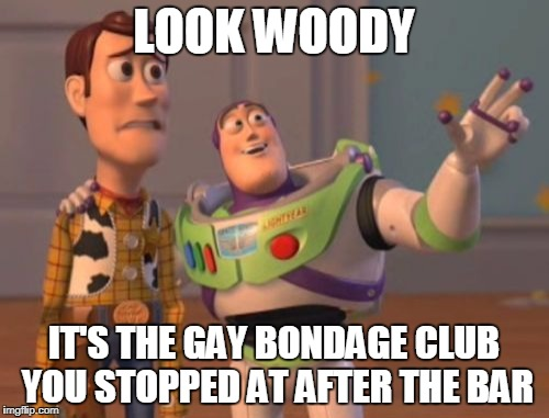 X, X Everywhere Meme | LOOK WOODY IT'S THE GAY BONDAGE CLUB YOU STOPPED AT AFTER THE BAR | image tagged in memes,x,x everywhere,x x everywhere | made w/ Imgflip meme maker