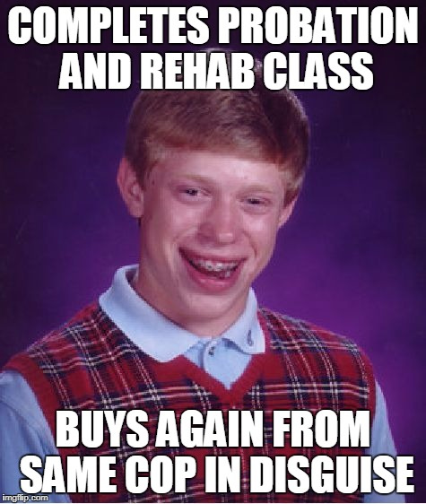 Bad Luck Brian Meme | COMPLETES PROBATION AND REHAB CLASS BUYS AGAIN FROM SAME COP IN DISGUISE | image tagged in memes,bad luck brian | made w/ Imgflip meme maker