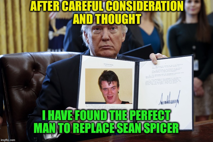 Draining the swamp | AFTER CAREFUL CONSIDERATION AND THOUGHT I HAVE FOUND THE PERFECT MAN TO REPLACE SEAN SPICER | image tagged in memes,funny,10 guy | made w/ Imgflip meme maker
