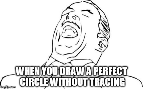 Aw Yeah Rage Face Meme | WHEN YOU DRAW A PERFECT CIRCLE WITHOUT TRACING | image tagged in memes,aw yeah rage face | made w/ Imgflip meme maker