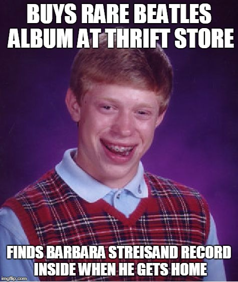 Bad Luck Brian Meme | BUYS RARE BEATLES ALBUM AT THRIFT STORE FINDS BARBARA STREISAND RECORD INSIDE WHEN HE GETS HOME | image tagged in memes,bad luck brian | made w/ Imgflip meme maker