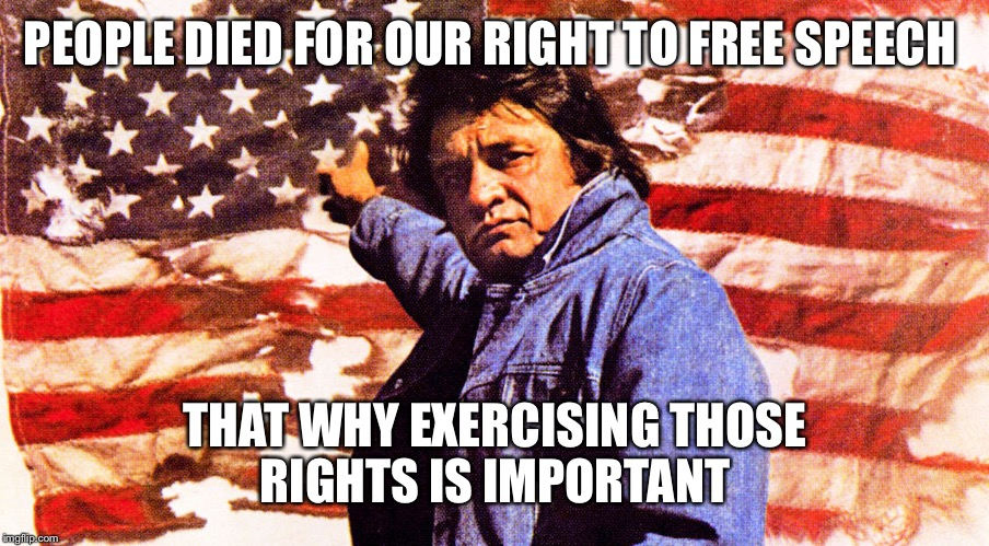 PEOPLE DIED FOR OUR RIGHT TO FREE SPEECH THAT WHY EXERCISING THOSE RIGHTS IS IMPORTANT | made w/ Imgflip meme maker