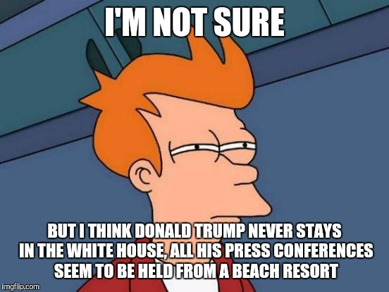 Futurama Fry Meme | I'M NOT SURE BUT I THINK DONALD TRUMP NEVER STAYS IN THE WHITE HOUSE, ALL HIS PRESS CONFERENCES SEEM TO BE HELD FROM A BEACH RESORT | image tagged in memes,futurama fry | made w/ Imgflip meme maker