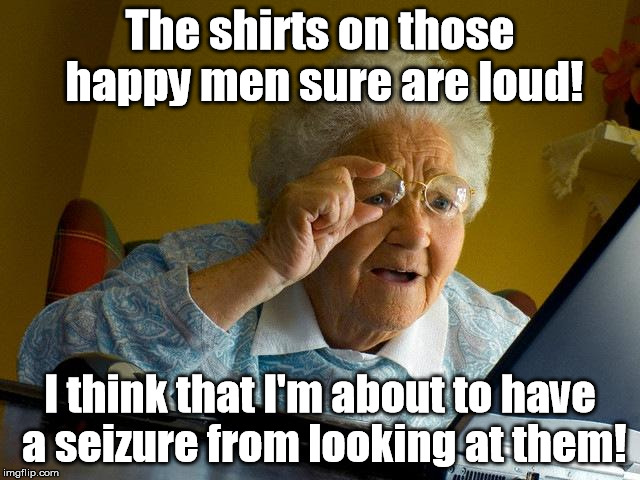 Somehow, Grandma found a gay pride parade on YouTube. | The shirts on those happy men sure are loud! I think that I'm about to have a seizure from looking at them! | image tagged in memes,grandma finds the internet | made w/ Imgflip meme maker