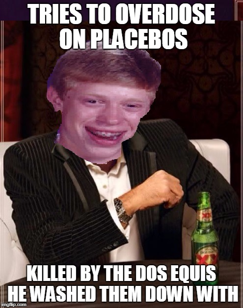 TRIES TO OVERDOSE ON PLACEBOS KILLED BY THE DOS EQUIS HE WASHED THEM DOWN WITH | made w/ Imgflip meme maker