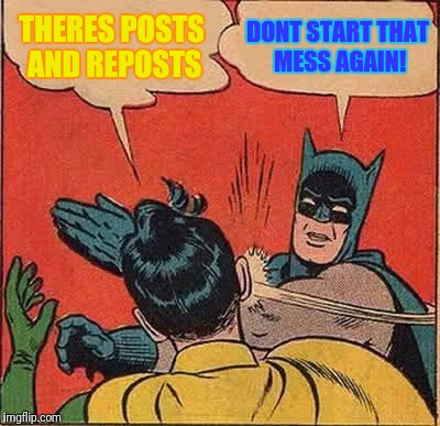 I gave Imgflip the meme it needed not the one it deserves | THERES POSTS AND REPOSTS DONT START THAT MESS AGAIN! | image tagged in memes,batman slapping robin | made w/ Imgflip meme maker