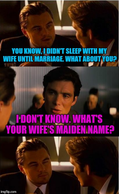 Inception Meme | YOU KNOW, I DIDN'T SLEEP WITH MY WIFE UNTIL MARRIAGE. WHAT ABOUT YOU? I DON'T KNOW. WHAT'S YOUR WIFE'S MAIDEN NAME? | image tagged in memes,inception | made w/ Imgflip meme maker