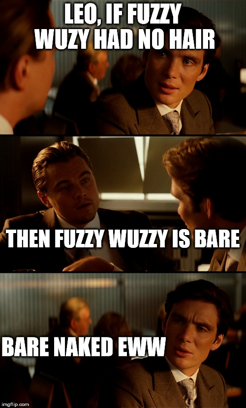 LEO, IF FUZZY WUZY HAD NO HAIR THEN FUZZY WUZZY IS BARE BARE NAKED EWW | made w/ Imgflip meme maker