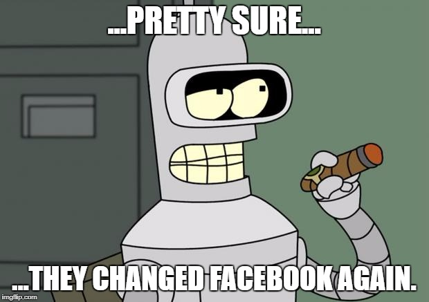 bender cigar | ...PRETTY SURE... ...THEY CHANGED FACEBOOK AGAIN. | image tagged in bender cigar,futurama,facebook | made w/ Imgflip meme maker