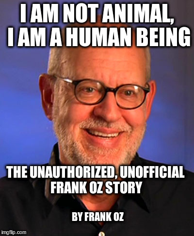 By Frank Oz | I AM NOT ANIMAL, I AM A HUMAN BEING THE UNAUTHORIZED, UNOFFICIAL FRANK OZ STORY BY FRANK OZ | image tagged in frank oz,muppets,animal,funny | made w/ Imgflip meme maker