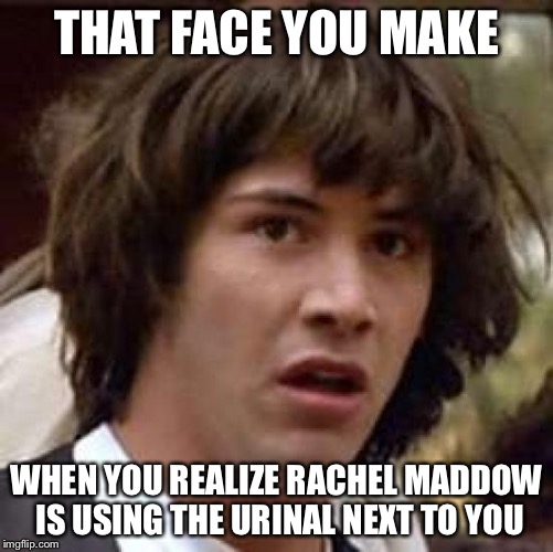 Conspiracy Keanu Meme | THAT FACE YOU MAKE WHEN YOU REALIZE RACHEL MADDOW IS USING THE URINAL NEXT TO YOU | image tagged in memes,conspiracy keanu | made w/ Imgflip meme maker