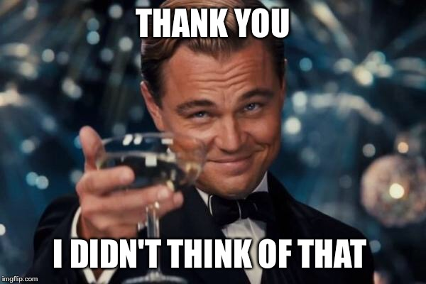 Leonardo Dicaprio Cheers Meme | THANK YOU I DIDN'T THINK OF THAT | image tagged in memes,leonardo dicaprio cheers | made w/ Imgflip meme maker