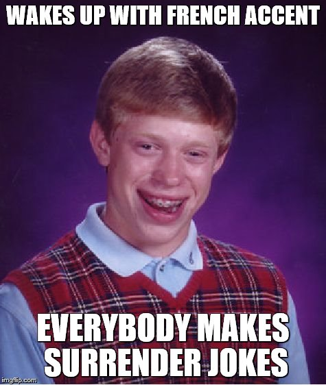 Bad Luck Brian Meme | WAKES UP WITH FRENCH ACCENT EVERYBODY MAKES SURRENDER JOKES | image tagged in memes,bad luck brian | made w/ Imgflip meme maker