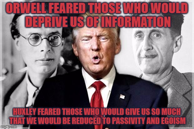 Amusing Ourselves To Death |  ORWELL FEARED THOSE WHO WOULD DEPRIVE US OF INFORMATION; HUXLEY FEARED THOSE WHO WOULD GIVE US SO MUCH THAT WE WOULD BE REDUCED TO PASSIVITY AND EGOISM | image tagged in orwell,huxley,trump,neil postman,bubbles,fake news | made w/ Imgflip meme maker
