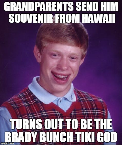 Bad Luck Brian Meme | GRANDPARENTS SEND HIM SOUVENIR FROM HAWAII TURNS OUT TO BE THE BRADY BUNCH TIKI GOD | image tagged in memes,bad luck brian | made w/ Imgflip meme maker