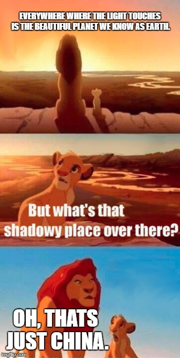 Simba Shadowy Place Meme | EVERYWHERE WHERE THE LIGHT TOUCHES IS THE BEAUTIFUL PLANET WE KNOW AS EARTH. OH, THATS JUST CHINA. | image tagged in memes,simba shadowy place | made w/ Imgflip meme maker