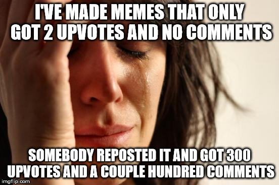 First World Problems Meme | I'VE MADE MEMES THAT ONLY GOT 2 UPVOTES AND NO COMMENTS SOMEBODY REPOSTED IT AND GOT 300 UPVOTES AND A COUPLE HUNDRED COMMENTS | image tagged in memes,first world problems | made w/ Imgflip meme maker