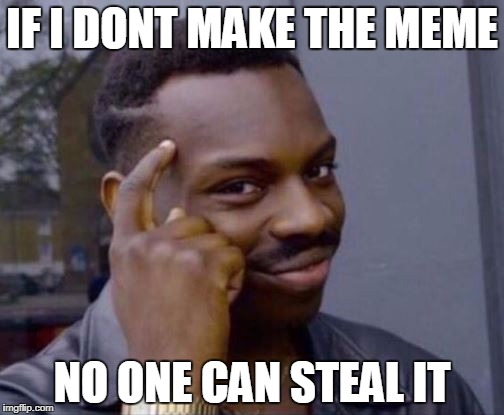 Smart Guy | IF I DONT MAKE THE MEME NO ONE CAN STEAL IT | image tagged in smart guy | made w/ Imgflip meme maker