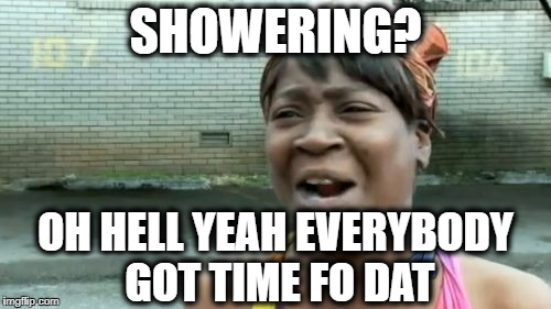 Aint Nobody Got Time For That Meme | SHOWERING? OH HELL YEAH EVERYBODY GOT TIME FO DAT | image tagged in memes,aint nobody got time for that | made w/ Imgflip meme maker