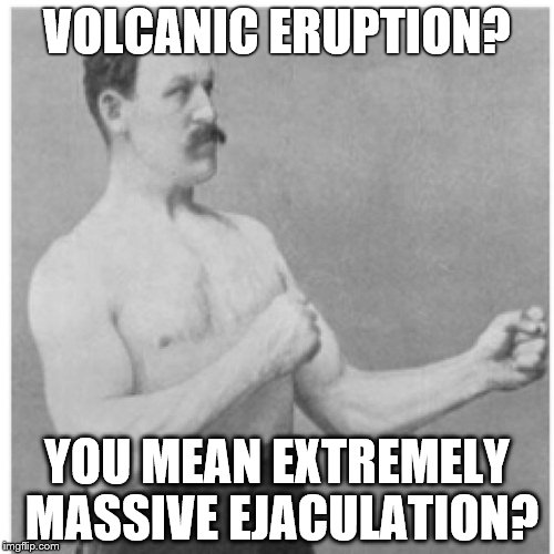 Overly Manly Man The Pleasure Is All Mine     | VOLCANIC ERUPTION? YOU MEAN EXTREMELY MASSIVE EJACULATION? | image tagged in memes,overly manly man,nsfw,volcano | made w/ Imgflip meme maker