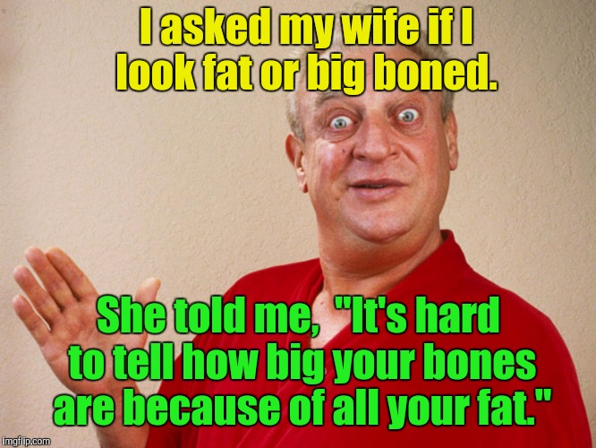 "I tell ya,  I get no respect.  | I asked my wife if I look fat or big boned. She told me,  ""It's hard to tell how big your bones are because of all your fat."" 