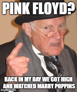Back In My Day Meme | PINK FLOYD? BACK IN MY DAY WE GOT HIGH AND WATCHED MARRY POPPINS | image tagged in memes,back in my day | made w/ Imgflip meme maker