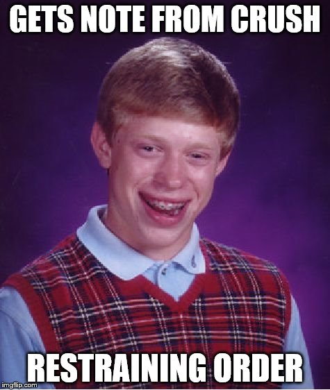 Bad Luck Brian Meme | GETS NOTE FROM CRUSH RESTRAINING ORDER | image tagged in memes,bad luck brian | made w/ Imgflip meme maker