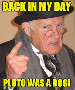 Back In My Day Meme | BACK IN MY DAY PLUTO WAS A DOG! | image tagged in memes,back in my day | made w/ Imgflip meme maker