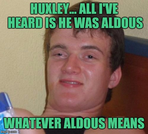 10 Guy Meme | HUXLEY... ALL I'VE HEARD IS HE WAS ALDOUS WHATEVER ALDOUS MEANS | image tagged in memes,10 guy | made w/ Imgflip meme maker
