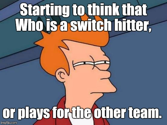 Futurama Fry Meme | Starting to think that Who is a switch hitter, or plays for the other team. | image tagged in memes,futurama fry | made w/ Imgflip meme maker