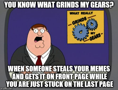 Peter Griffin News Meme | YOU KNOW WHAT GRINDS MY GEARS? WHEN SOMEONE STEALS YOUR MEMES AND GETS IT ON FRONT PAGE WHILE YOU ARE JUST STUCK ON THE LAST PAGE | image tagged in memes,peter griffin news | made w/ Imgflip meme maker