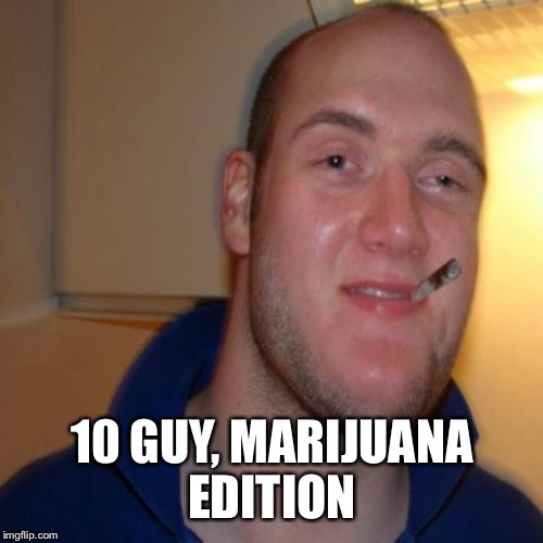 10 GUY, MARIJUANA EDITION | made w/ Imgflip meme maker