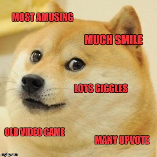 Doge Meme | MOST AMUSING MUCH SMILE LOTS GIGGLES OLD VIDEO GAME MANY UPVOTE | image tagged in memes,doge | made w/ Imgflip meme maker