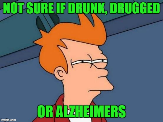 Futurama Fry Meme | NOT SURE IF DRUNK, DRUGGED OR ALZHEIMERS | image tagged in memes,futurama fry | made w/ Imgflip meme maker