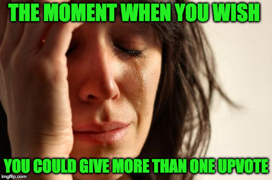 First World Problems Meme | THE MOMENT WHEN YOU WISH YOU COULD GIVE MORE THAN ONE UPVOTE | image tagged in memes,first world problems | made w/ Imgflip meme maker
