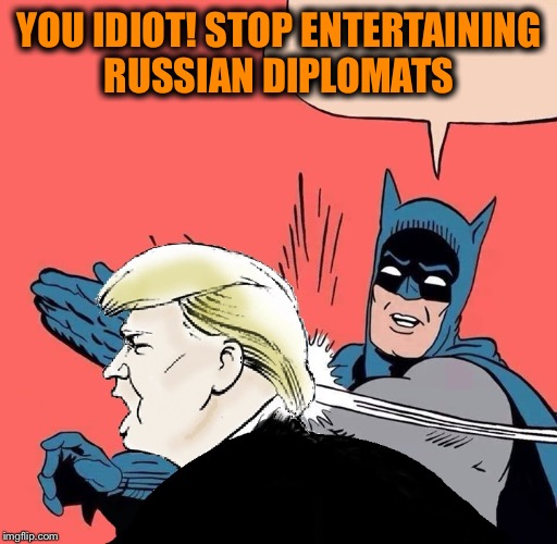 YOU IDIOT! STOP ENTERTAINING RUSSIAN DIPLOMATS | made w/ Imgflip meme maker
