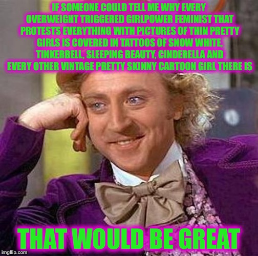 Creepy Condescending Wonka Meme | IF SOMEONE COULD TELL ME WHY EVERY OVERWEIGHT TRIGGERED GIRLPOWER FEMINIST THAT PROTESTS EVERYTHING WITH PICTURES OF THIN PRETTY GIRLS IS CO | image tagged in memes,creepy condescending wonka,triggered liberal,triggered feminist,college liberal,liberal logic | made w/ Imgflip meme maker