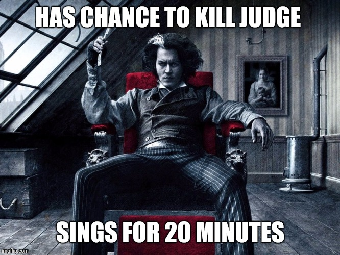 Has chance to kill judge | HAS CHANCE TO KILL JUDGE SINGS FOR 20 MINUTES | image tagged in sweeney todd meme,funny,memes,johnny depp,sings for 20 minutes,musical | made w/ Imgflip meme maker