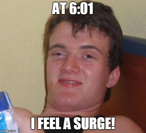 10 Guy Meme | AT 6:01 I FEEL A SURGE! | image tagged in memes,10 guy | made w/ Imgflip meme maker