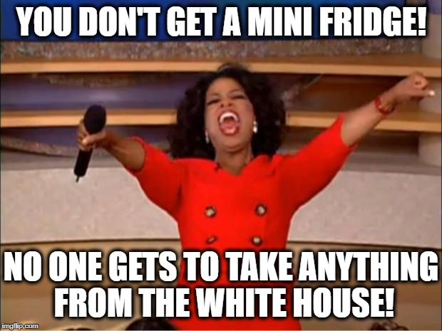 Oprah You Get A Meme | YOU DON'T GET A MINI FRIDGE! NO ONE GETS TO TAKE ANYTHING FROM THE WHITE HOUSE! | image tagged in memes,oprah you get a | made w/ Imgflip meme maker