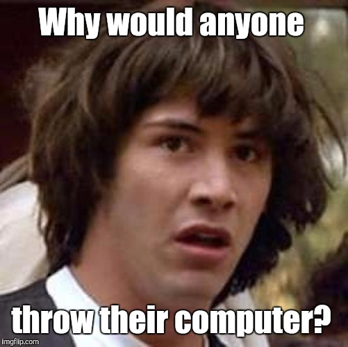 Conspiracy Keanu Meme | Why would anyone throw their computer? | image tagged in memes,conspiracy keanu | made w/ Imgflip meme maker