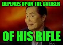 George | DEPENDS UPON THE CALIBER OF HIS RIFLE | image tagged in george | made w/ Imgflip meme maker