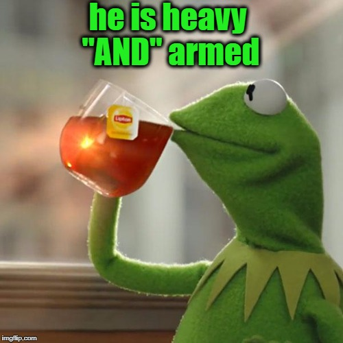 "But Thats None Of My Business Meme | he is heavy ""AND"" armed 