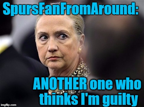 upset hillary | SpursFanFromAround: ANOTHER one who thinks I'm guilty | image tagged in upset hillary | made w/ Imgflip meme maker