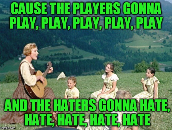 Maria from Sound of Music | CAUSE THE PLAYERS GONNA PLAY, PLAY, PLAY, PLAY, PLAY AND THE HATERS GONNA HATE, HATE, HATE, HATE, HATE | image tagged in maria from sound of music | made w/ Imgflip meme maker