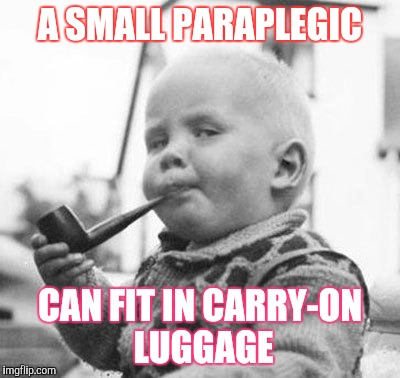 Think About It | A SMALL PARAPLEGIC CAN FIT IN CARRY-ON LUGGAGE | image tagged in think about it | made w/ Imgflip meme maker