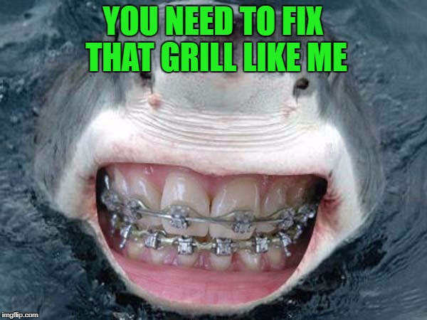 YOU NEED TO FIX THAT GRILL LIKE ME | made w/ Imgflip meme maker