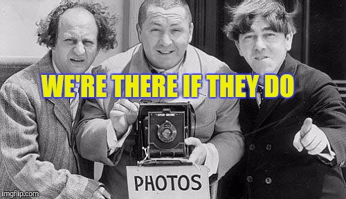 Memes, Three Stooges | WE'RE THERE IF THEY DO | image tagged in memes,three stooges | made w/ Imgflip meme maker