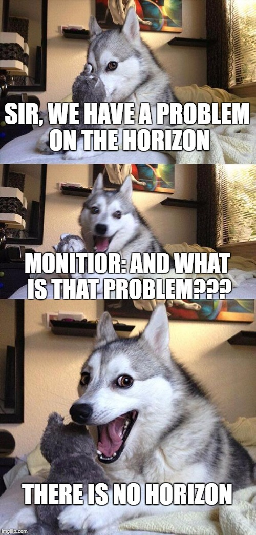 Bad Pun Dog Meme | SIR, WE HAVE A PROBLEM ON THE HORIZON MONITIOR: AND WHAT IS THAT PROBLEM??? THERE IS NO HORIZON | image tagged in memes,bad pun dog | made w/ Imgflip meme maker